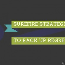 7 Surefire Strategies to Rack up Regrets
